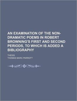 An Examination of the Non-Dramatic Poems in Robert Browning's First and Second Periods, to Which Is Added a Bibliography; Thesis