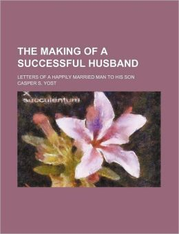 The Making of a Successful Husband; Letters of a Happily Married Man to His Son