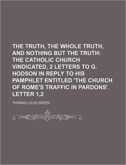 The Truth, the Whole Truth, and Nothing But the Truth; The Catholic Church Vindicated, 2 Letters to G. Hodson in Reply to His Pamphlet Entitled 'The C