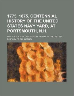 1775. 1875. Centennial History of the United States Navy Yard, at Portsmouth, N.H.