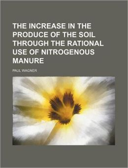 The Increase in the Produce of the Soil Through the Rational Use of Nitrogenous Manure