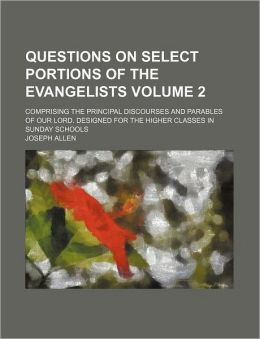 Questions on Select Portions of the Evangelists Volume 2; Comprising the Principal Discourses and Parables of Our Lord. Designed for the Higher Classe