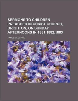Sermons to Children Preached in Christ Church, Brighton, on Sunday Afternoons in 1881,1882,1883