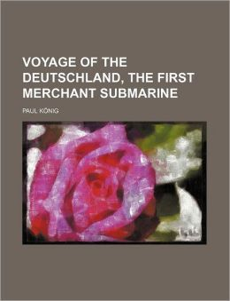 Voyage of the Deutschland, the First Merchant Submarine (Volume 592)