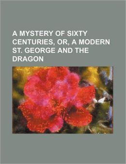 A Mystery of Sixty Centuries, Or, a Modern St. George and the Dragon