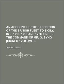 An Account of the Expedition of the British Fleet to Sicily, in 1718, 1719 and 1720, Under the Command of Mr. G. Byng [Signed