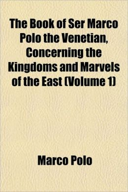 The Book Of Ser Marco Polo The Venetian, Concerning The Kingdoms And Marvels Of The East (Volume 1)