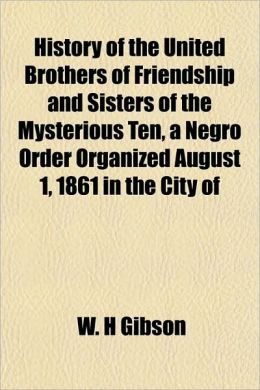 History Of The United Brothers Of Friendship And Sisters Of The Mysterious Ten, A Negro Order Organized August 1, 1861 In The City Of