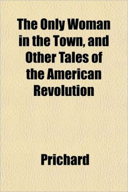 The Only Woman in the Town, and Other Tales of the American Revolution