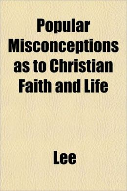Popular Misconceptions as to Christian Faith and Life