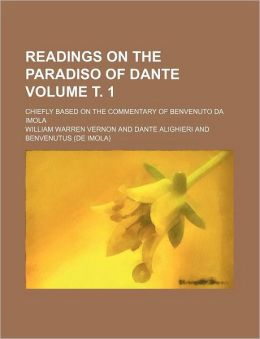 Readings on the Paradiso of Dante Volume . 1; Chiefly Based on the Commentary of Benvenuto Da Imola