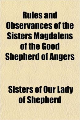 Rules and Observances of the Sisters Magdalens of the Good Shepherd of Angers