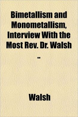 Bimetallism and Monometallism, Interview with the Most REV. Dr. Walsh ..