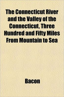 The Connecticut River and the Valley of the Connecticut, Three Hundred and Fifty Miles from Mountain to Sea