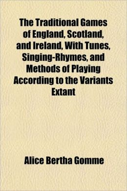 The Traditional Games Of England, Scotland, And Ireland, With Tunes, Singing-Rhymes, And Methods Of Playing According To The Variants Extant