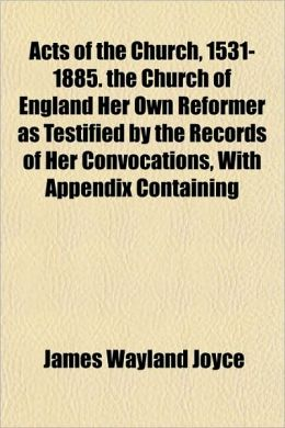 Acts of the Church, 1531-1885. the Church of England Her Own Reformer as Testified by the Records of Her Convocations, with Appendix Containing