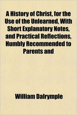 A History of Christ, for the Use of the Unlearned, with Short Explanatory Notes, and Practical Reflections, Humbly Recommended to Parents and