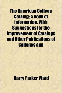 The American College Catalog; A Book of Information, with Suggestions for the Improvement of Catalogs and Other Publications of Colleges and