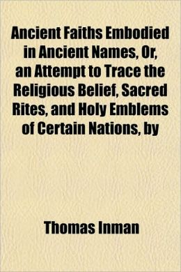 Ancient Faiths Embodied In Ancient Names, Or, An Attempt To Trace The Religious Belief, Sacred Rites, And Holy Emblems Of Certain Nations, By