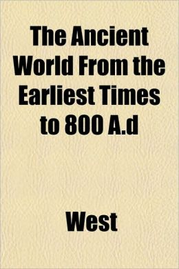 The Ancient World from the Earliest Times to 800 A.D the Ancient World from the Earliest Times to 800 A.D