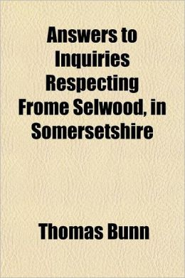Answers to Inquiries Respecting Frome Selwood, in Somersetshire