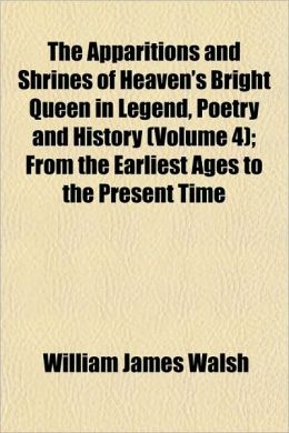 The Apparitions and Shrines of Heaven's Bright Queen in Legend, Poetry and History (Volume 4); From the Earliest Ages to the Present Time