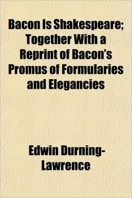 Bacon Is Shakespeare; Together with a Reprint of Bacon's Promus of Formularies and Elegancies