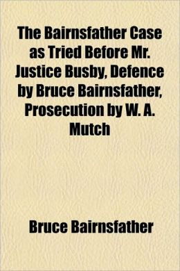 The Bairnsfather Case As Tried Before Mr. Justice Busby, Defence By Bruce Bairnsfather, Prosecution By W. A. Mutch