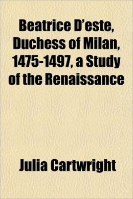 Beatrice D'Este, Duchess of Milan, 1475-1497, a Study of the Renaissance