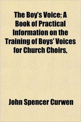 The Boy's Voice; A Book of Practical Information on the Training of Boys' Voices for Church Choirs,