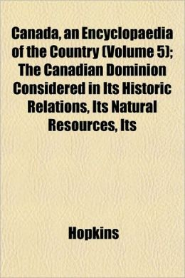Canada, an Encyclopaedia of the Country (Volume 5); The Canadian Dominion Considered in Its Historic Relations, Its Natural Resources, Its