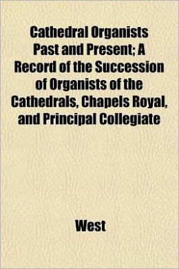 Cathedral Organists Past and Present; A Record of the Succession of Organists of the Cathedrals, Chapels Royal, and Principal Collegiate