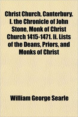 Christ Church, Canterbury. I. the Chronicle of John Stone, Monk of Christ Church 1415-1471. II. Lists of the Deans, Priors, and Monks of Christ