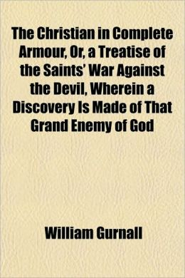 The Christian in Complete Armour, Or, a Treatise of the Saints' War Against the Devil, Wherein a Discovery Is Made of That Grand Enemy of God