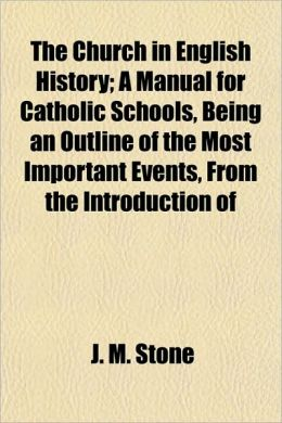 The Church In English History; A Manual For Catholic Schools, Being An Outline Of The Most Important Events, From The Introduction Of