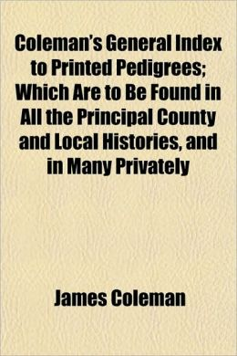 Coleman's General Index to Printed Pedigrees; Which Are to Be Found in All the Principal County and Local Histories, and in Many Privately
