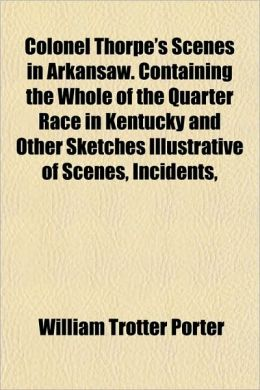 Colonel Thorpe's Scenes in Arkansaw. Containing the Whole of the Quarter Race in Kentucky and Other Sketches Illustrative of Scenes, Incidents,
