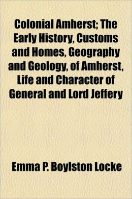Colonial Amherst; The Early History, Customs and Homes, Geography and Geology, of Amherst, Life and Character of General and Lord Jeffery