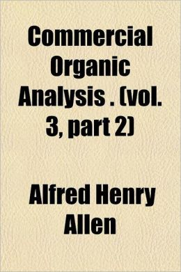 Commercial Organic Analysis Volume 3, PT. 3; Being a Treatise on the Properties, Proximate Analytical Examination, and Modes of Assaying the Various O