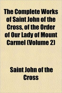 The Complete Works of Saint John of the Cross, of the Order of Our Lady of Mount Carmel (Volume 2)
