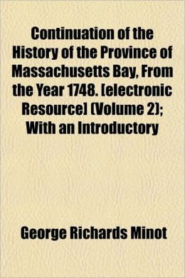 Continuation of the History of the Province of Massachusetts Bay, from the Year 1748. [Electronic Resource] (Volume 2); With an Introductory