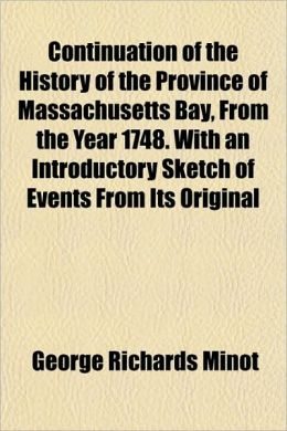 Continuation of the History of the Province of Massachusetts Bay, from the Year 1748. with an Introductory Sketch of Events from Its Original