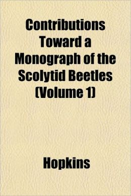 Contributions Toward a Monograph of the Scolytid Beetles (Volume 1)