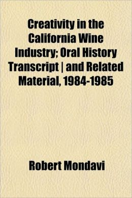 Creativity in the California Wine Industry; Oral History Transcript - And Related Material, 1984-1985