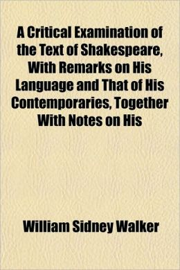 A Critical Examination of the Text of Shakespeare, with Remarks on His Language and That of His Contemporaries, Together with Notes on His