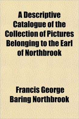 A Descriptive Catalogue of the Collection of Pictures Belonging to the Earl of Northbrook