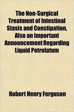 The Non-Surgical Treatment of Intestinal Stasis and Constipation, Also an Important Announcement Regarding Liquid Petrolatum