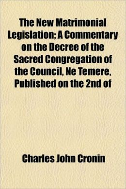 The New Matrimonial Legislation; A Commentary On The Decree Of The Sacred Congregation Of The Council, Ne Temere, Published On The 2nd Of