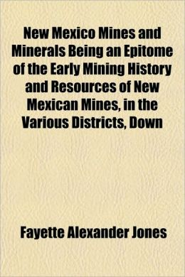 New Mexico Mines and Minerals Being an Epitome of the Early Mining History and Resources of New Mexican Mines, in the Various Districts, Down