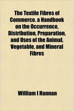 The Textile Fibres of Commerce. a Handbook on the Occurrence, Distribution, Preparation, and Uses of the Animal, Vegetable, and Mineral Fibres